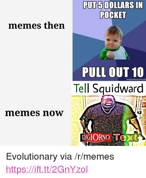 "Memes, Squidward, and Text: PUT5 DOLLARS IN  POCKET  memes then  PULL OUT 10  Tell Squidward  mememenerat  memes now  DIGIORNO Text <p>Evolutionary via /r/memes <a href=""https://ift.tt/2GnYzol"">https://ift.tt/2GnYzol</a></p>"