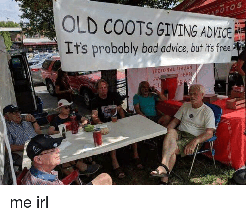 Putos: PUTOS  OLD COOTS GIVING ADVICE  It's probably bad advice, but its free  REGIONA  AN  HER me irl