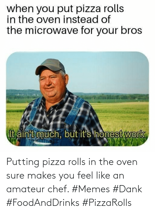 feel like: Putting pizza rolls in the oven sure makes you feel like an amateur chef. #Memes #Dank #FoodAndDrinks #PizzaRolls