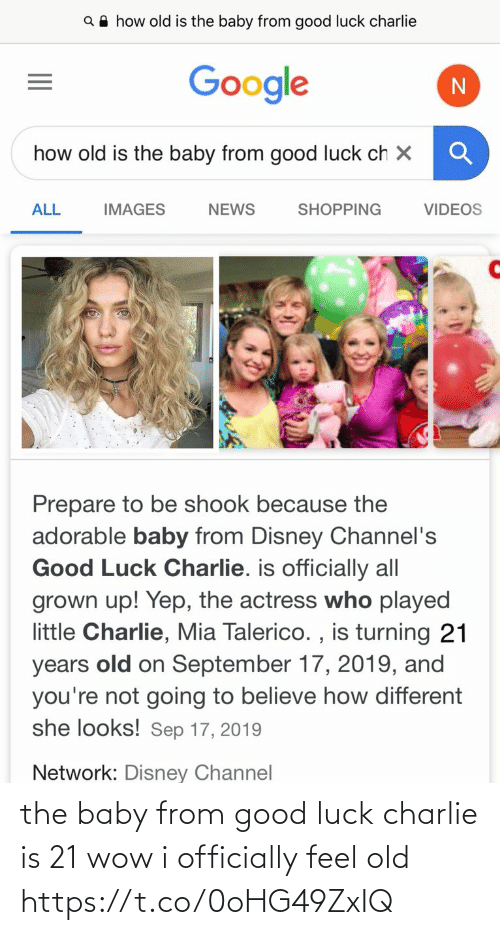 videos: Q A how old is the baby from good luck charlie  Google  how old is the baby from good luck ch X  ALL  SHOPPING  VIDEOS  IMAGES  NEWS  Prepare to be shook because the  adorable baby from Disney Channel's  Good Luck Charlie. is officially all  grown up! Yep, the actress who played  little Charlie, Mia Talerico. , is turning 21  old on September 17, 2019, and  you're not going to believe how different  she looks! Sep 17, 2019  years  Network: Disney Channel the baby from good luck charlie is 21 wow i officially feel old https://t.co/0oHG49ZxIQ