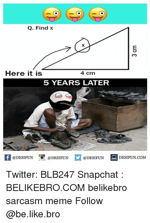 Snapchated: Q. Find x  Here it is  4 cm  5 YEARS LATER  K @DESIFUN 증@DESIFUN  @DESIFUN-DESIFUN.COM Twitter: BLB247 Snapchat : BELIKEBRO.COM belikebro sarcasm meme Follow @be.like.bro