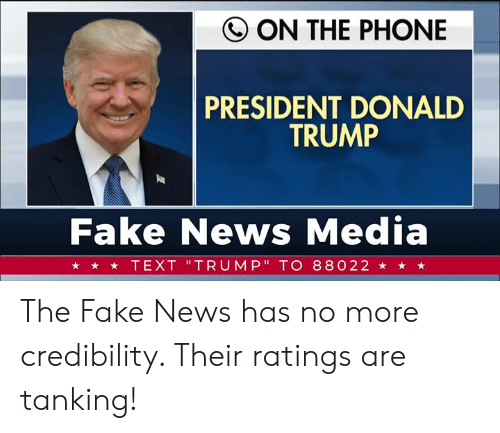 "Donald Trump: Q ON THE PHONE  PRESIDENT DONALD  TRUMP  Fake News Media  ★ ★ TEXT 'TRUMP"" TO 88022 ★ ★ ★ The Fake News has no more credibility. Their ratings are tanking!"