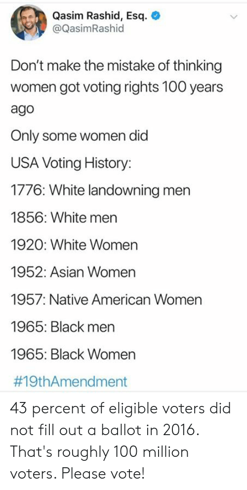 In 2016: Qasim Rashid, Esq  @QasimRashid  Don't make the mistake of thinking  women got voting rights 100 years  ago  Only some women did  USA Voting History:  1776: White landowning men  1856: White men  1920: White Women  1952: Asian Women  1957: Native American Women  1965: Black men  1965: Black Women  43 percent of eligible voters did not fill out a ballot in 2016. That's roughly 100 million voters. Please vote!