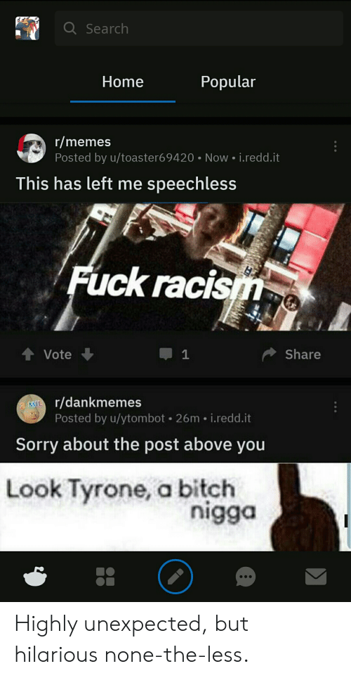 Memes, Racism, and Sorry: QSearch  Popular  Home  r/memes  Posted by u/toaster6 9420 Now i.redd.it  This has left me speechless  Fuck racism  1  Share  Vote  MIr/dankmemes  Posted by u/ytombot 26m i.redd.it  Sorry about the post above you  Look Tyrone, a bitch  nigga Highly unexpected, but hilarious none-the-less.