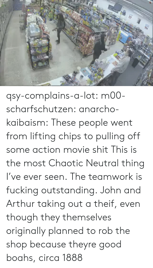 Arthur, Fucking, and Shit: qsy-complains-a-lot: m00-scharfschutzen:  anarcho-kaibaism:  These people went from lifting chips to pulling off some action movie shit  This is the most Chaotic Neutral thing I've ever seen.  The teamwork is fucking outstanding.   John and Arthur taking out a theif, even though they themselves originally planned to rob the shop because theyre good boahs, circa 1888