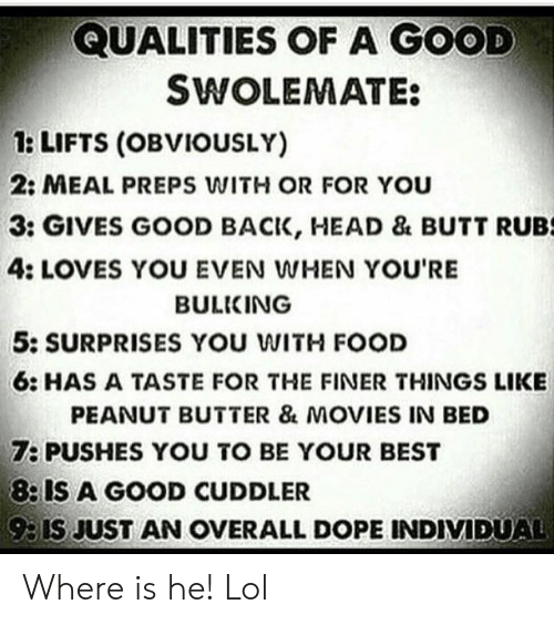 Butt, Dope, and Food: QUALITIES OF A GOOD  SWOLEMATE:  1: LIFTS (OBVIOUSLY)  2: MEAL PREPS WITH OR FOR You  3: GIVES GOOD BACK, HEAD & BUTT RUBS  4: LOVES YOU EVEN WHEN YOU'RE  BULKING  5: SURPRISES YOU WITH FOOD  6: HAS A TASTE FOR THE FINER THINGS LIKE  PEANUT BUTTER & MOVIES IN BED  7: PUSHES YOU TO BE YOUR BEST  8: IS A GOOD CUDDLER  93IS JUST AN OVERALL DOPE INDIVIDUAL Where is he! Lol