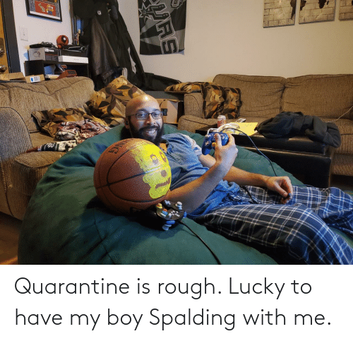 boy: Quarantine is rough. Lucky to have my boy Spalding with me.