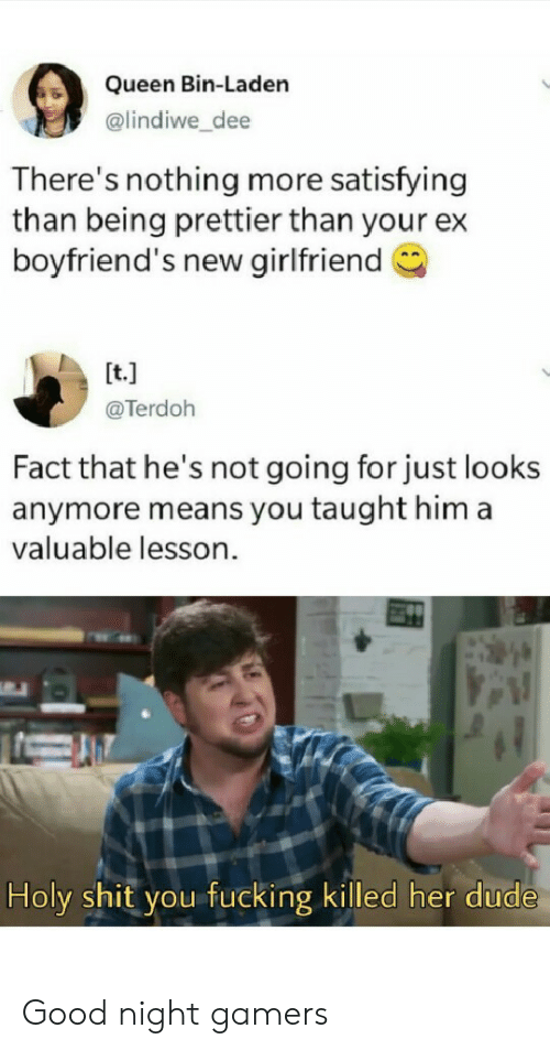 boyfriends: Queen Bin-Laden  @lindiwe_dee  There's nothing more satisfying  than being prettier than your ex  boyfriend's new girlfriend  [t.]  @Terdoh  Fact that he's not going for just looks  anymore means you taught him a  valuable lesson  Holy shit you fucking killed her dude Good night gamers