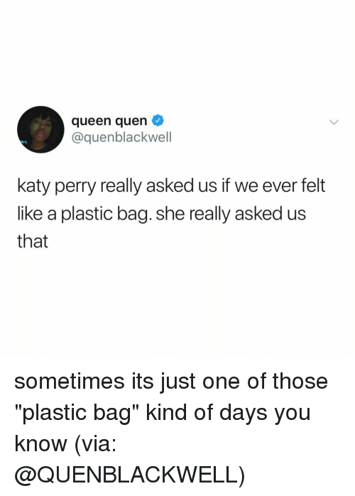 """Katy Perry: queen quen  cquenblackwell  katy perry really asked us if we ever felt  like a plastic bag. she really asked us  that sometimes its just one of those """"plastic bag"""" kind of days you know (via: @QUENBLACKWELL)"""