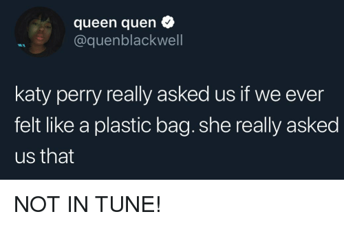 Katy Perry: queen quen  @quenblackwell  katy perry really asked us if we ever  felt like a plastic bag. she really asked  us that NOT IN TUNE!