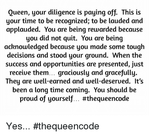 Applaud You: Queen, your diligence is paying off. This is  your time to be recognized; to be lauded and  applauded. You are being rewarded because  you did not quit. You are being  acknowledged because you made some tough  decisions and stood your ground. When the  success and opportunities are presented, just  receive them... graciously and gracefully.  hey are well-earned and well-deserued. It's  been a long time coming. You should be  proud of yourself... Yes... #thequeencode