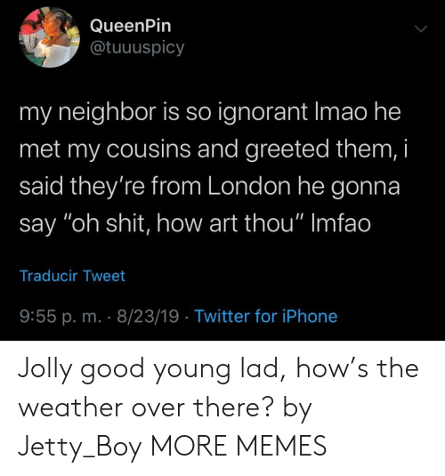 """ignorant: QueenPin  @tuuuspicy  my neighbor is so ignorant Imao he  met my cousins and greeted them, i  said they're from London he gonna  say """"oh shit, how art thou"""" Imfao  Traducir Tweet  9:55 p. m. 8/23/19 Twitter for iPhone Jolly good young lad, how's the weather over there? by Jetty_Boy MORE MEMES"""