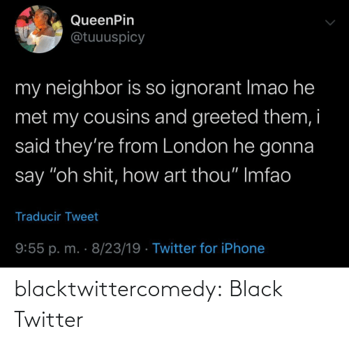 """ignorant: QueenPin  @tuuuspicy  my neighbor is so ignorant Imao he  met my cousins and greeted them, i  said they're from London he gonna  say """"oh shit, how art thou"""" Imfao  Traducir Tweet  9:55 p. m. · 8/23/19 · Twitter for iPhone blacktwittercomedy:  Black Twitter"""