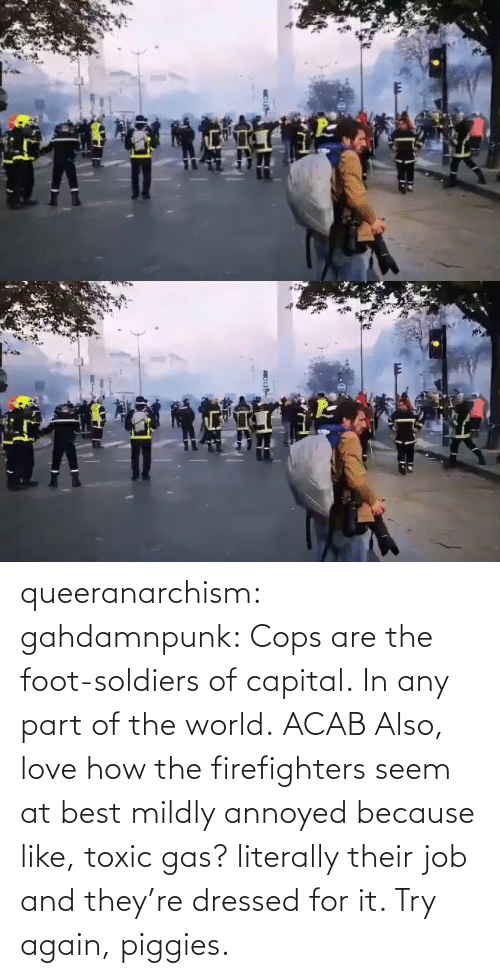 foot: queeranarchism: gahdamnpunk:   Cops are the foot-soldiers of capital.  In any part of the world.  ACAB Also, love how the firefighters seem at best mildly annoyed because like, toxic gas? literally their job and they're dressed for it. Try again, piggies.