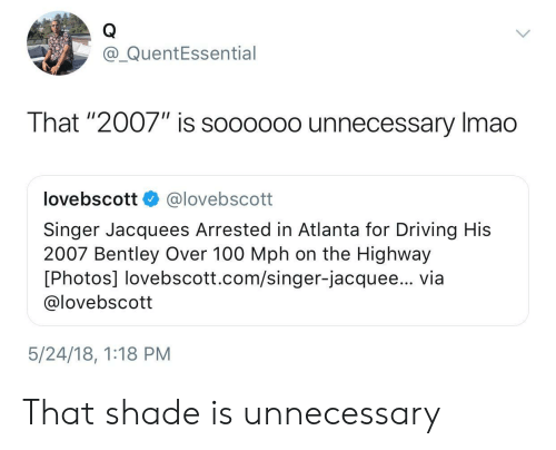 """Anaconda, Driving, and Shade: @_QuentEssential  That """"2007"""" is soooo0o unnecessary Imao  lovebscott @lovebscott  Singer Jacquees Arrested in Atlanta for Driving His  2007 Bentley Over 100 Mph on the Highway  [Photos] lovebscott.com/singer-jacquee... via  @lovebscott  5/24/18, 1:18 PM That shade is unnecessary"""