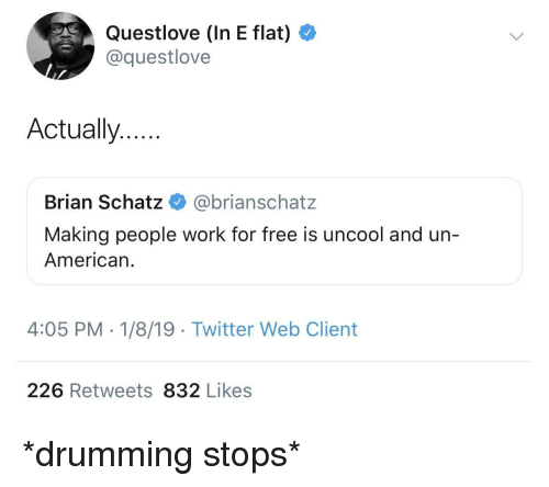 drumming: Questlove (In E flat)  @questlove  Actually..  Brian Schatz @brianschatz  Making people work for free is uncool and un-  American.  4:05 PM - 1/8/19 Twitter Web Client  226 Retweets 832 Likes *drumming stops*