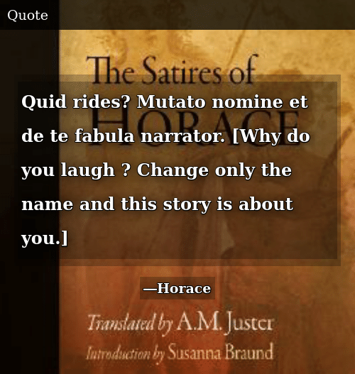Change, Name, and Why: Quid rides? Mutato nomine et de te fabula narrator. [Why do you laugh ? Change only the name and this story is about you.]