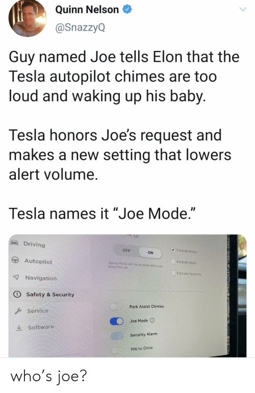"""pin: Quinn Nelson  @SnazzyQ  Guy named Joe tells Elon that the  Tesla autopilot chimes are too  loud and waking up his baby.  Tesla honors Joe's request and  makes a new setting that lowers  alert volume.  Tesla names it """"Joe Mode.""""  Driving  Exclude Home  OFF  ON  Autopilot  Exclude Work  Sentry Modo  Teave the car  be enabled whon you  Exclude Favorites  7 Navigation  O Safety & Security  Park Assist Chimes  Service  Joe Mode  Software  Security Alarm  PIN to Drive who's joe?"""