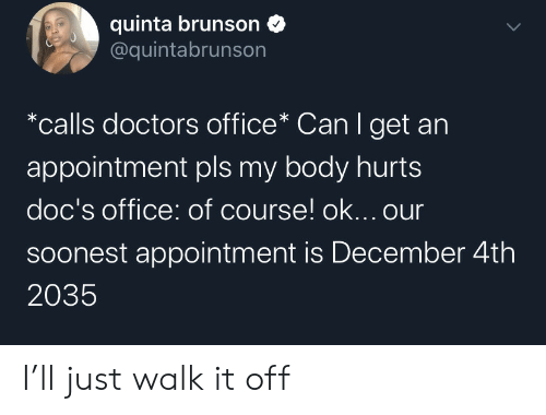 Walk It Off: quinta brunson  @quintabrunson  *calls doctors office* Can I get an  appointment pls my body hurts  doc's office: of course! ok... our  Soonest appointment is December 4th  2035 I'll just walk it off
