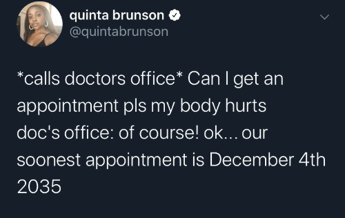doctors: quinta brunson  @quintabrunson  *calls doctors office* Can I get an  appointment pls my body hurts  doc's office: of course! ok... our  Soonest appointment is December 4th  2035