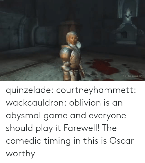 Blank: quinzelade:  courtneyhammett:  wackcauldron: oblivion is an abysmal game and everyone should play it  Farewell!    The comedic timing in this is Oscar worthy