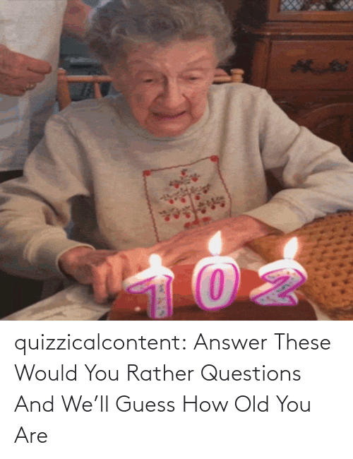 answer: quizzicalcontent:    Answer These Would You Rather Questions And We'll Guess How Old You Are