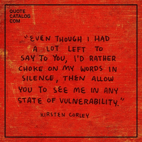 """Silence, Quote, and Com: QUOTE  CATALOG  COM  EVEN THOUGH I HAD  A LOT LEFT To  SAY To You, I'D RATHER  CHOKE ON MY WORDS IN  SILENCE, THEN ALLOW  YOU To see ME IN ANY  STATE OF VULNεRABILITY.""""  KIRSTEN CORLEY"""