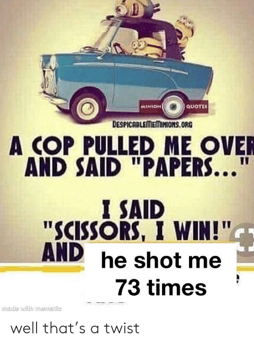 """Minion, Quotes, and Cop: QUOTES  MINION  DESPICABLEMEMINIONS.ORG  A COP PULLED ME OVER  AND SAID """"PAPERS...""""  I SAID  """"SCISSORS, I WIN!""""  AND he shot me  73 times  made with muematic well that's a twist"""