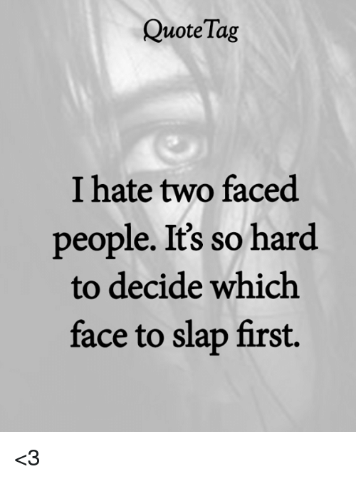 Two Faced People: QuoteTag  I hate two faced  people. It's so hard  to decide which  face to slap first. <3