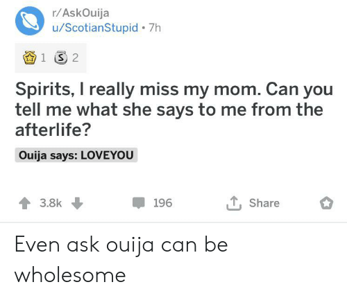 Ouija, Wholesome, and Mom: r/AskOuija  u/ScotianStupid 7h  1 S 2  Spirits, I really miss my mom. Can you  tell me what she says to me from the  afterlife?  Ouija says: LOVEYOU  3.8k  Share  196 Even ask ouija can be wholesome
