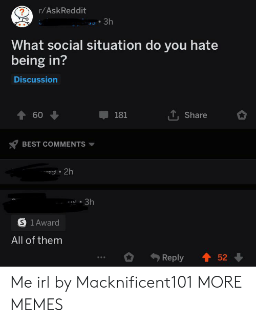 Dank, Memes, and Target: r/AskReddit  ?  3h  What social situation do you hate  being in?  Discussion  60  TShare  181  BEST COMMENTS  y 2h  3h  S 1 Award  All of them  Reply  52 Me irl by Macknificent101 MORE MEMES