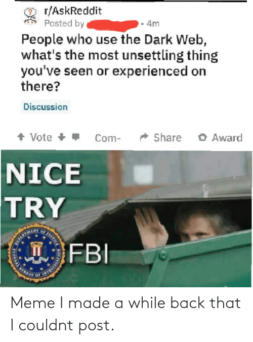 share: r/AskReddit  Posted by  4m  People who use the Dark Web,  what's the most unsettling thing  you've seen or experienced on  there?  Discussion  + Vote +  O Award  Share  Com-  NICE  TRY  FBI  STICE  T  DERAL E Meme I made a while back that I couldnt post.