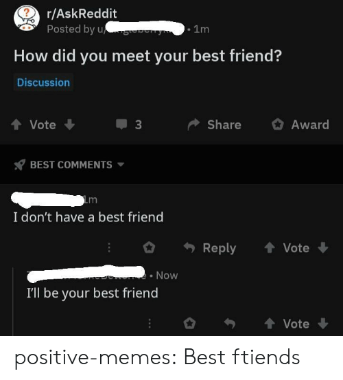 A Best Friend: r/AskReddit  Posted by u  .1m  How did you meet your best friend?  Discussion  4 Vote  ShareAward  BEST COMMENTS  I don't have a best friend  Reply  Vote  Now  I'll be your best friend  Vote positive-memes:  Best ftiends