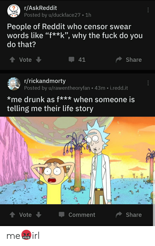 "Drunk, Life, and Reddit: r/AskReddit  Posted by u/duckface27 1h  People of Reddit who censor swear  words like ""f** k"", why the fuck do you  do that?  Share  41  Vote  r/rickandmorty  Posted by u/rawentheoryfan 43m i.redd.it  *me drunk as f*** when someone is  me their life story  telling  t Vote  Share  Comment me🤬irl"