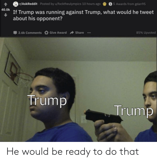 Reddit, Trump, and Running: r/AskReddit Posted by u/focktheulympics 10 hours ago  S5 Awards from gdan95  40.0k  If Trump was running against Trump, what would he tweet  about his opponent?  Give Award  85% Upvoted  2.6k Comments  Share  Trump  Trump He would be ready to do that
