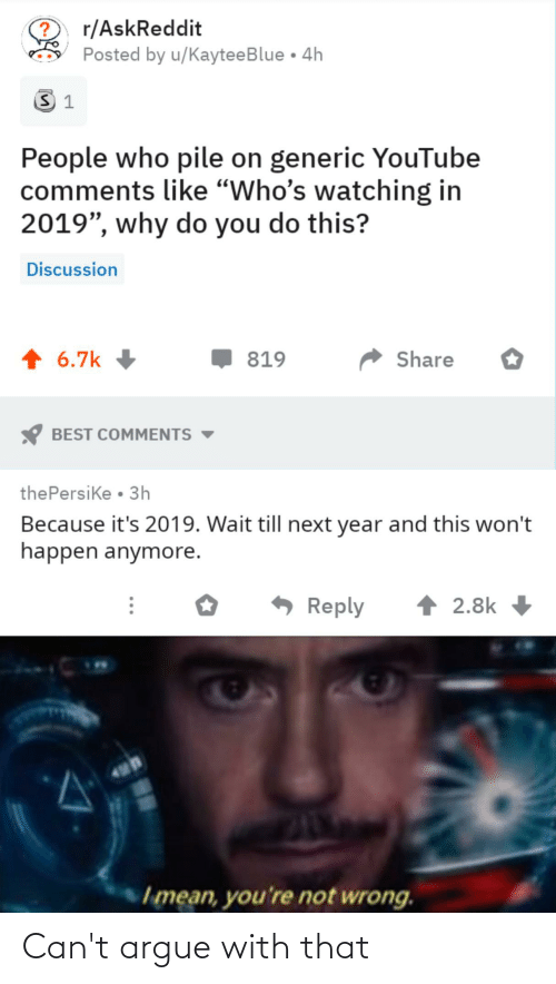 "pile on: r/AskReddit  Posted by u/KayteeBlue • 4h  People who pile on generic YouTube  comments like ""Who's watching in  2019"", why do you do this?  Discussion  Share  6.7k  819  BEST COMMENTS  thePersike • 3h  Because it's 2019. Wait till next year and this won't  happen anymore.  Reply  2.8k  Imean, you're not wrong. Can't argue with that"