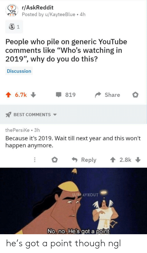 "pile on: r/AskReddit  Posted by u/KayteeBlue 4h  People who pile on generic YouTube  comments like ""Who's watching in  2019"", why do you do this?  Discussion  1 6.7k  Share  819  BEST COMMENTS -  thePersike • 3h  Because it's 2019. Wait till next year and this won't  happen anymore.  1 2.8k  Reply  U/BLAVKOUT  No, no. He's got a point he's got a point though ngl"