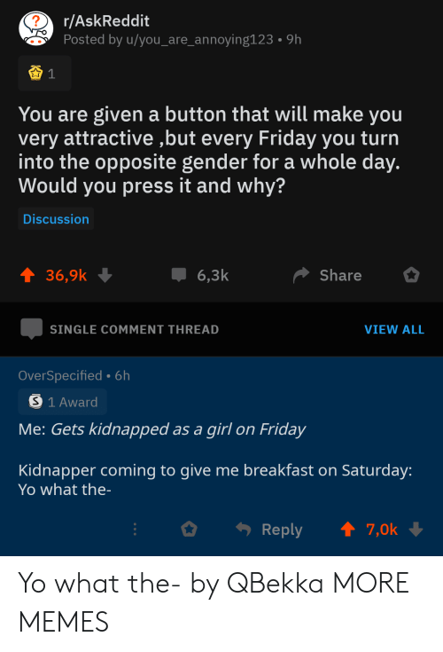 Dank, Friday, and Memes: r/AskReddit  Posted by u/you_are_annoying123  9h  You are given a button that will make you  very attractive ,but every Friday you turn  into the opposite gender for a whole day.  Would you press it and why?  Discussion  t 36,9k  Share  6,3k  SINGLE COMMENT THREAD  VIEW ALL  OverSpecified- 6h  S 1 Award  Me: Gets kidnapped as a girl on Friday  Kidnapper coming to give me breakfast on Saturday:  Yo what the-  t 7,0k  Reply Yo what the- by QBekka MORE MEMES