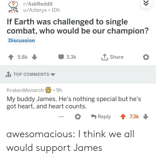 Tumblr, Blog, and Earth: r/AskReddit  u/Azteryx 10h  If Earth was challenged to single  combat, who would be our champion?  Discussion  3.3k  T, Share  1TOP COMMENTS  KrakenMonarch.9h  My buddy James. He's nothing special but he's  got heart, and heart counts awesomacious:  I think we all would support James