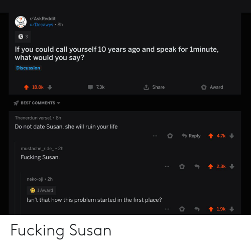 mustache ride: r/AskReddit  u/Decawys 8h  If you could call yourself 10 years ago and speak for 1minute,  what would you say?  Discussion  Award  18.8k  7.3k  Share  BEST COMMENTS  Thenerduniversel . 8h  Do not date Susan, she will ruin your life  Reply  4.7k  mustache_ride_ 2h  Fucking Susan  2.3k  neko-oji 2h  1 Award  Isn't that how this problem started in the first place?  1.9k Fucking Susan