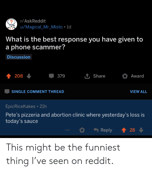 funniest: r/AskReddit  u/Magical_Mr_Misto 1d  What is the best response you have given to  a phone scammer?  Discussion  1 Share  208  379  Award  SINGLE COMMENT THREAD  VIEW ALL  EpicRiceKakes 21h  Pete's pizzeria and abortion clinic where yesterday's loss is  today's sauce  28  Reply This might be the funniest thing I've seen on reddit.