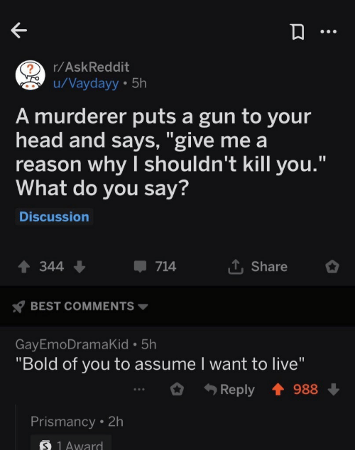 """Head, Best, and Live: r/AskReddit  u/Vaydayy 5h  A murderer puts a gun to your  head and says, """"give me a  reason why I shouldn't kill you.""""  What do you say?  Discussion  L Share  344  714  BEST COMMENTS  GayEmoDramaKid 5h  """"Bold of you to assume I want to live""""  Reply  988  Prismancy 2h  S 1Award"""