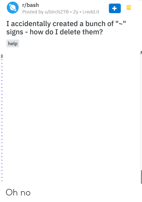 "i accidentally: r/bash  Posted by u/birch278 • 2y • i.redd.it  I accidentally created a bunch of ""~""  signs - how do I delete them?  help Oh no"