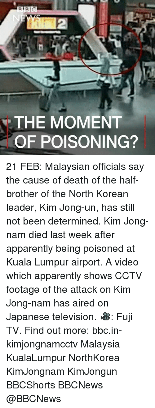 apparate: R BIC  THE MOMENT  OF POISONING? ​21 FEB: Malaysian officials say the cause of death of the half-brother of the North Korean leader, Kim Jong-un, has still not been determined. Kim Jong-nam died last week after apparently being poisoned at Kuala Lumpur airport. A video which apparently shows CCTV footage of the attack on Kim Jong-nam has aired on Japanese television. 🎥: Fuji TV. Find out more: bbc.in-kimjongnamcctv Malaysia KualaLumpur NorthKorea KimJongnam KimJongun BBCShorts BBCNews @BBCNews