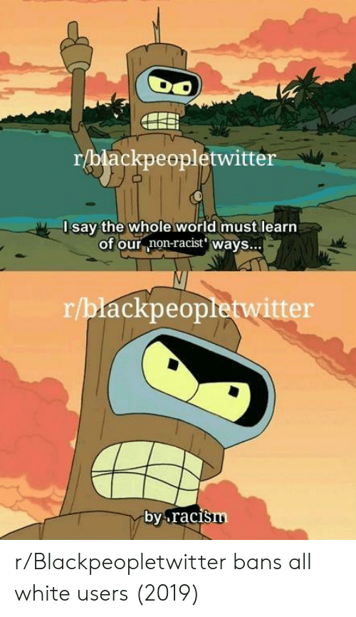 all white: r/blackpeopletwitter  Isay the whole world must learn  of our non-racist' wavs...  r/blackpeopletwitter  by.raci  šm r/Blackpeopletwitter bans all white users (2019)