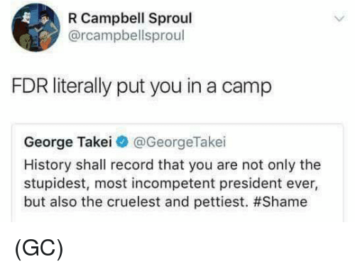 fdr: R Campbell Sproul  @rcampbellsproul  FDR literally put you in a camp  George Takei@ @GeorgeTake.  History shall record that you are not only the  stupidest, most incompetent president ever,  but also the cruelest and pettiest. (GC)
