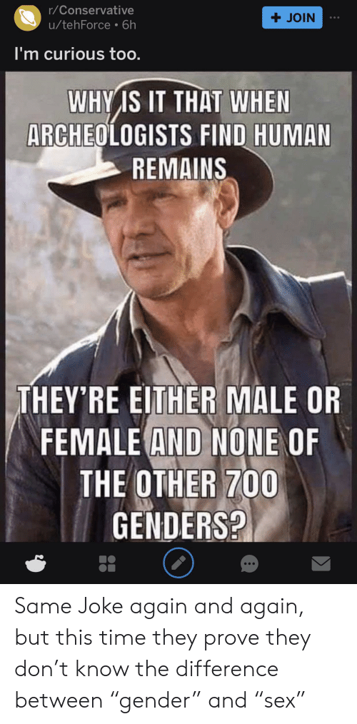 "Time, Conservative, and Human: r/Conservative  +JOIN  u/tehForce 6h  I'm curious too.  WHY IS IT THAT WHEN  ARCHEOLOGISTS FIND HUMAN  REMAINS  THEY'RE EITHER MALE OR  FEMALE AND NONE OF  THE OTHER 700  GENDERS? Same Joke again and again, but this time they prove they don't know the difference between ""gender"" and ""sex"""