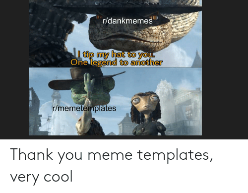 Meme, Thank You, and Cool: r/dankmemes  tip my hat to you.  One legend to another  r/memetemplates  ERS Thank you meme templates, very cool