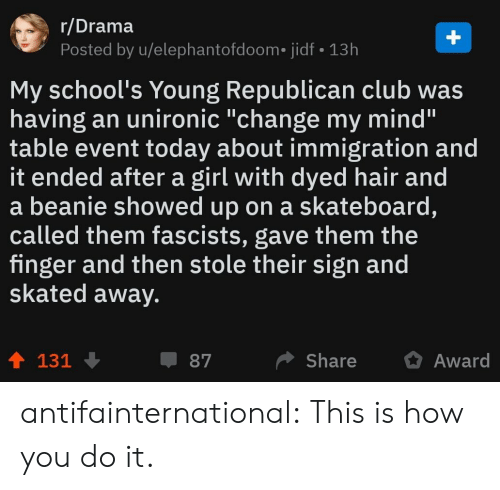 """Immigration: r/Drama  Posted by u/elephantofdoom. jidf 13h  My school's Young Republican club was  having an unironic """"change my mind'""""  table event today about immigration and  it ended after a girl with dyed hair and  a beanie showed up on a skateboard,  called them fascists, gave them the  finger and then stole their sign and  skated away.  ShareAward  87  131 antifainternational: This is how you do it."""