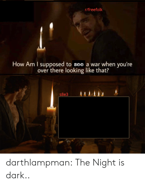 Tumblr, Blog, and How: r/freefolk  How Am I supposed to see a war when you're  over there looking like that?  s8e3 darthlampman:  The Night is dark..